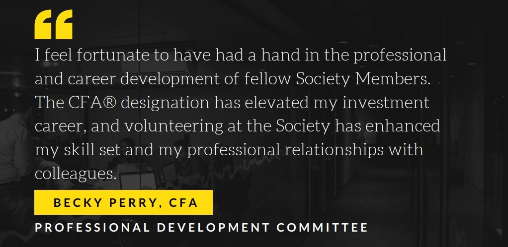 Becky Perry, CFA Professional Development Committee Member I feel fortunate to have had a hand in the career development of Society Members.  Through helping with the coordination and promotion of courses and workshops Society members have strengthened their communication and technical skills in an everchanging industry.  The CFA® designation has elevated my investment career, and my Society volunteering has enhanced my skillset and my professional relationships with colleagues.