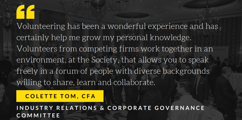 Colette Tom, CFA Industry Relations & Corporate Governance Committee Member Volunteering has been a wonderful experience and has certainly help me grow my personal knowledge.  Volunteers from competing firms work together in an environment, at the Society, that allows you to speak freely in a forum of people with diverse backgrounds willing to share, learn and collaborate.
