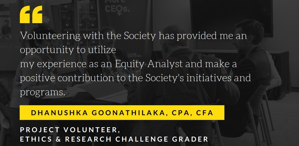 Dhanushka Goonathilaka, CFA, CPA Project Volunteer, Ethics & Research Challenge Grader Volunteering with the Society has provided me an opportunity to utilize my experience as a equity analyst and make a positive contribution to the Society`s initiatives and programs.