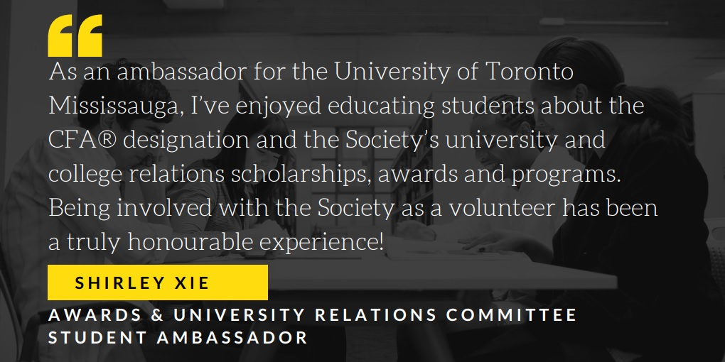 Shirley Xie Awards & University Relations Committee Student Ambassador As an ambassador for the University of Toronto Mississauga, I've enjoyed educating students about the CFA® designation and the Society's university and college relations scholarships, awards and programs.  Being involved with the Society as a volunteer has been a truly honourable experience!
